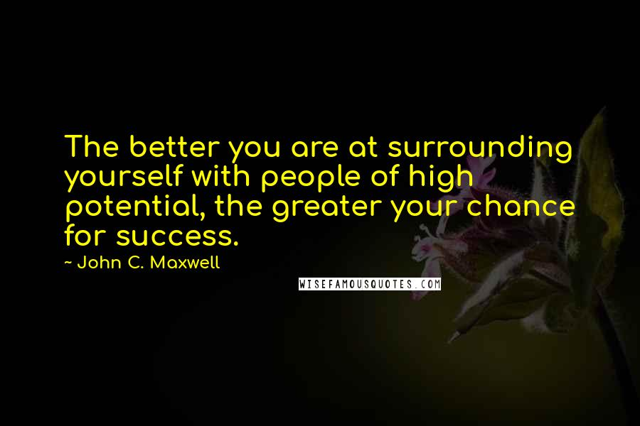 John C. Maxwell quotes: The better you are at surrounding yourself with people of high potential, the greater your chance for success.