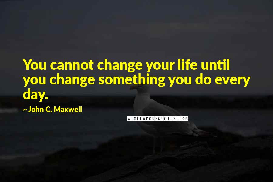 John C. Maxwell quotes: You cannot change your life until you change something you do every day.