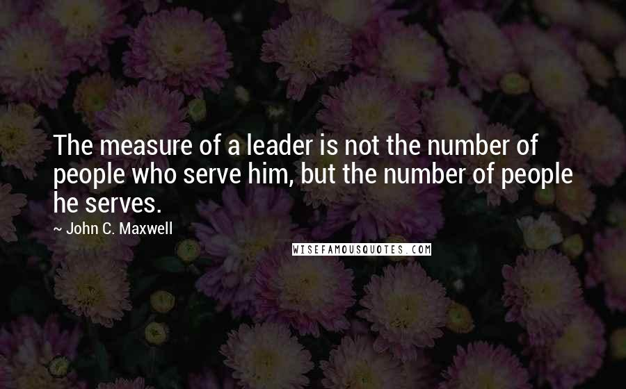 John C. Maxwell quotes: The measure of a leader is not the number of people who serve him, but the number of people he serves.