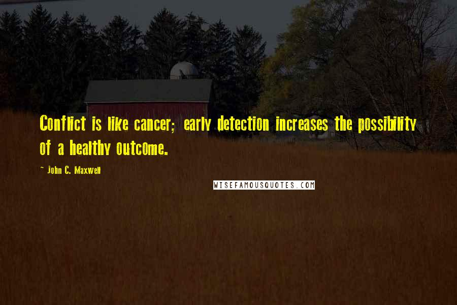 John C. Maxwell quotes: Conflict is like cancer; early detection increases the possibility of a healthy outcome.