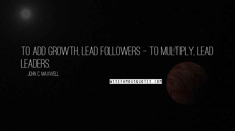 John C. Maxwell quotes: To add growth, lead followers - to multiply, lead leaders.