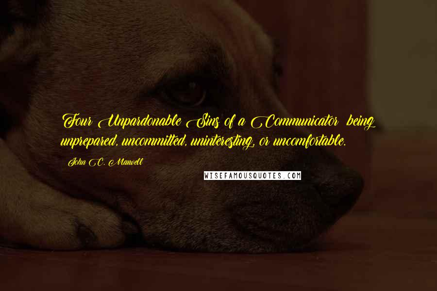 John C. Maxwell quotes: Four Unpardonable Sins of a Communicator: being unprepared, uncommitted, uninteresting, or uncomfortable.