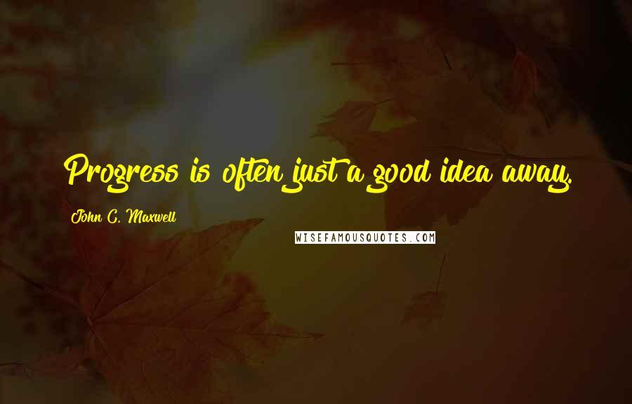 John C. Maxwell quotes: Progress is often just a good idea away.