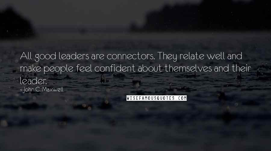 John C. Maxwell quotes: All good leaders are connectors. They relate well and make people feel confident about themselves and their leader.