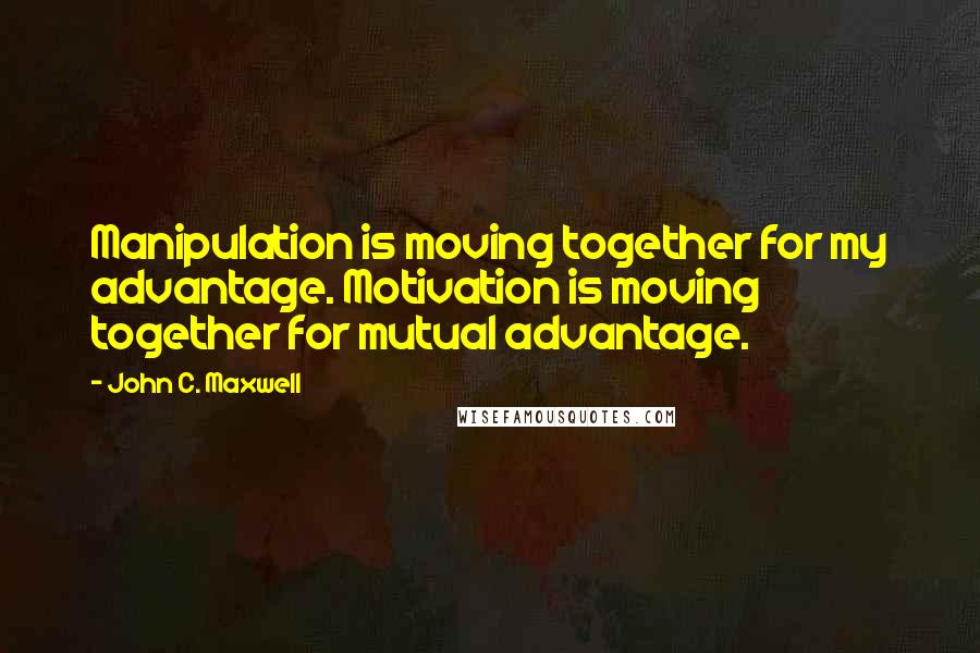 John C. Maxwell quotes: Manipulation is moving together for my advantage. Motivation is moving together for mutual advantage.