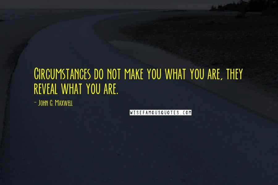 John C. Maxwell quotes: Circumstances do not make you what you are, they reveal what you are.