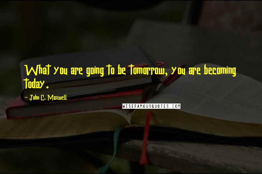 John C. Maxwell quotes: What you are going to be tomorrow, you are becoming today.