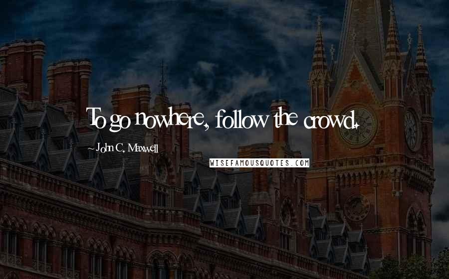 John C. Maxwell quotes: To go nowhere, follow the crowd.