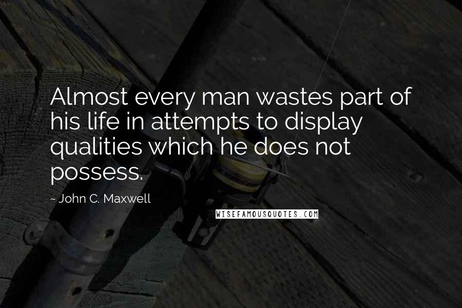 John C. Maxwell quotes: Almost every man wastes part of his life in attempts to display qualities which he does not possess.