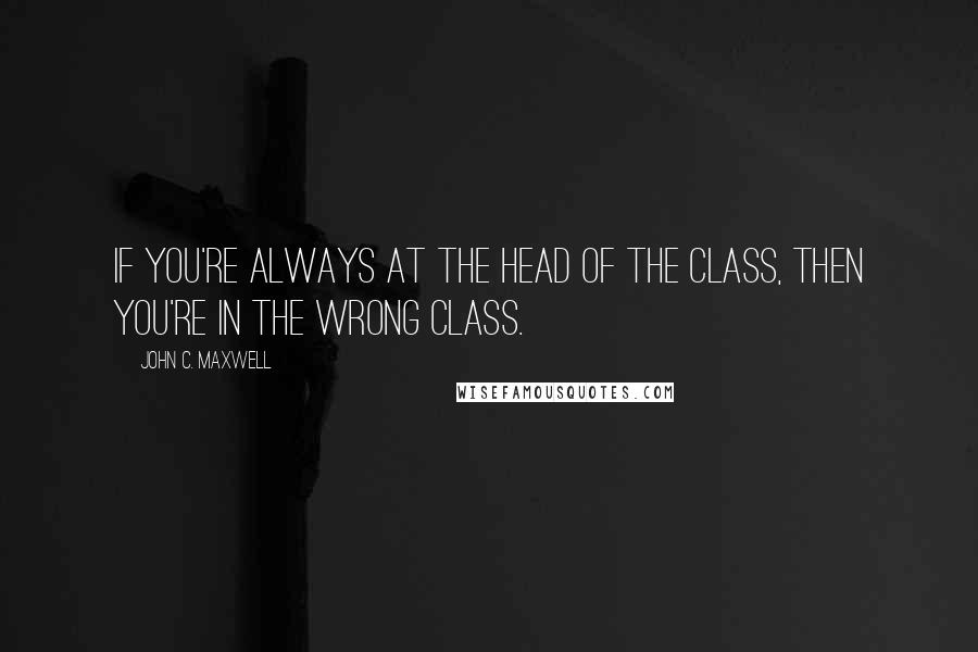 John C. Maxwell quotes: If you're always at the head of the class, then you're in the wrong class.
