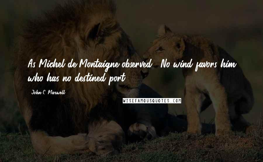 """John C. Maxwell quotes: As Michel de Montaigne observed, """"No wind favors him who has no destined port."""