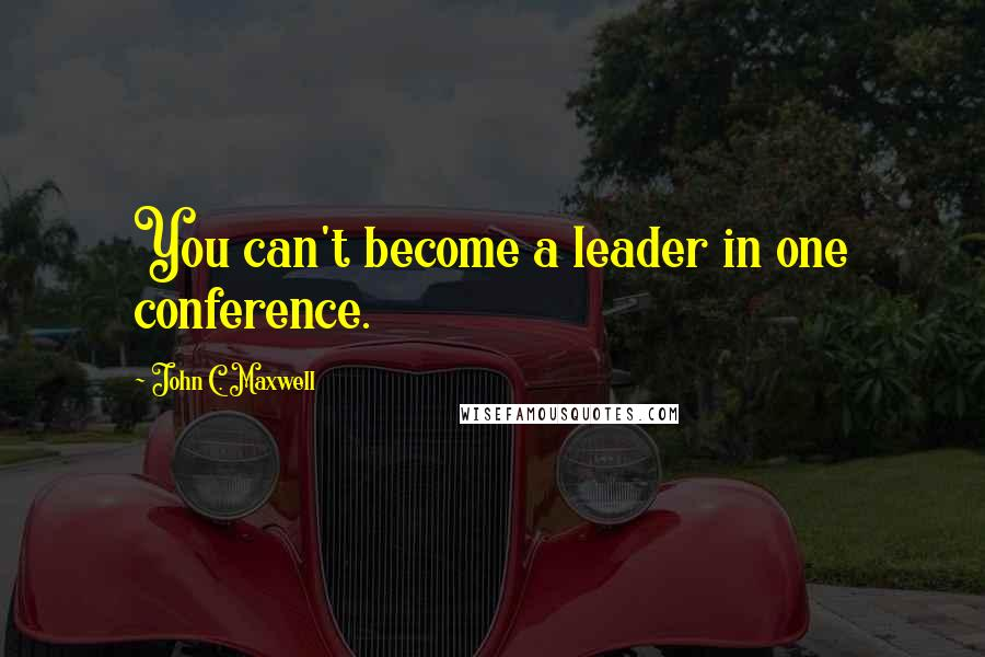 John C. Maxwell quotes: You can't become a leader in one conference.
