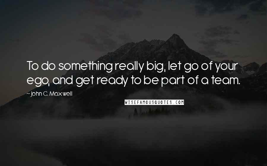 John C. Maxwell quotes: To do something really big, let go of your ego, and get ready to be part of a team.