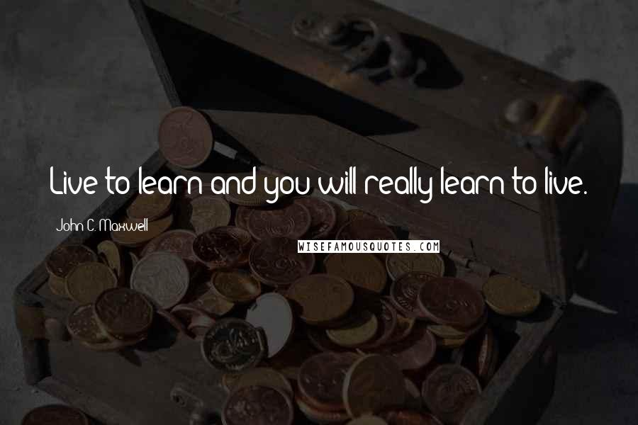 John C. Maxwell quotes: Live to learn and you will really learn to live.