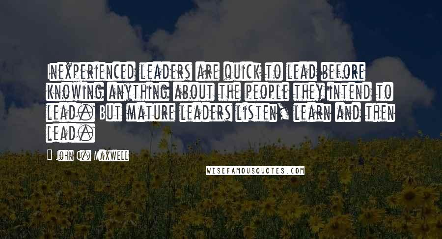 John C. Maxwell quotes: Inexperienced leaders are quick to lead before knowing anything about the people they intend to lead. But mature leaders listen, learn and then lead.