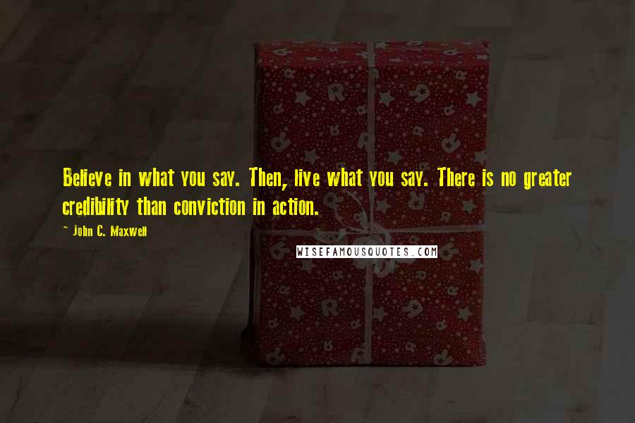 John C. Maxwell quotes: Believe in what you say. Then, live what you say. There is no greater credibility than conviction in action.