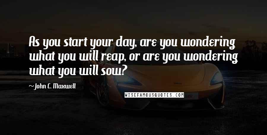 John C. Maxwell quotes: As you start your day, are you wondering what you will reap, or are you wondering what you will sow?