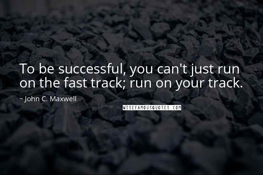 John C. Maxwell quotes: To be successful, you can't just run on the fast track; run on your track.