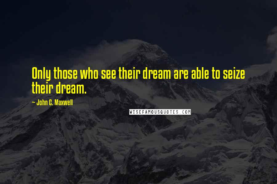 John C. Maxwell quotes: Only those who see their dream are able to seize their dream.