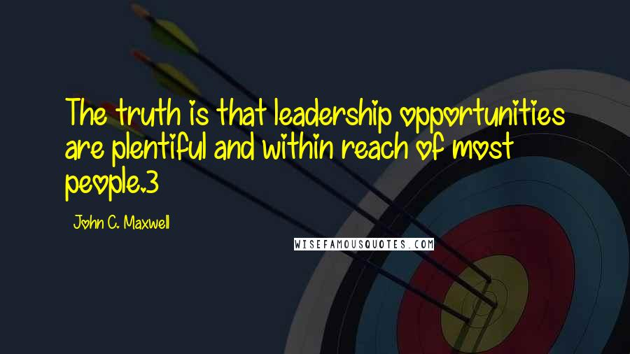 John C. Maxwell quotes: The truth is that leadership opportunities are plentiful and within reach of most people.3