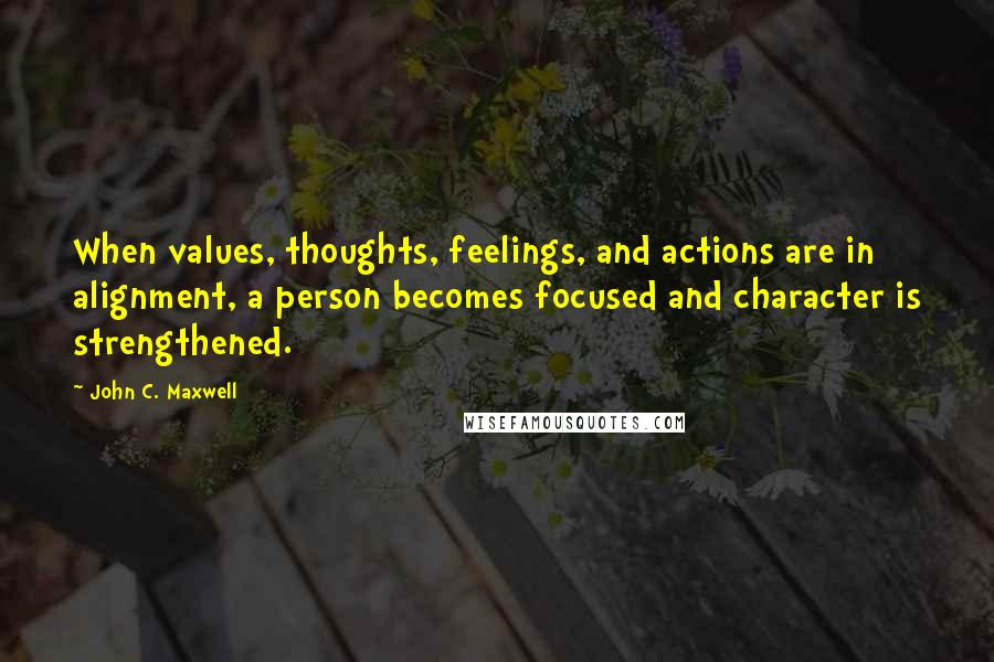 John C. Maxwell quotes: When values, thoughts, feelings, and actions are in alignment, a person becomes focused and character is strengthened.
