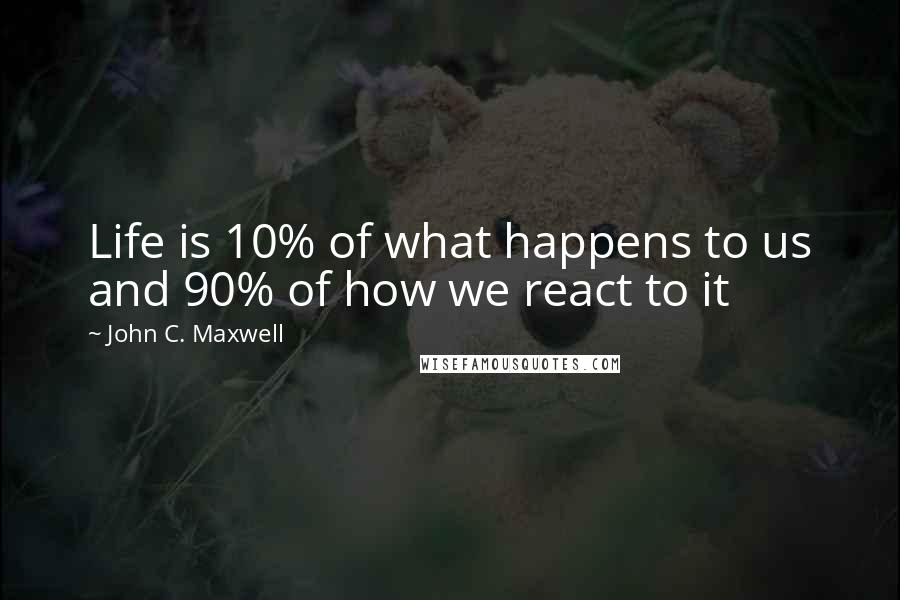 John C. Maxwell quotes: Life is 10% of what happens to us and 90% of how we react to it
