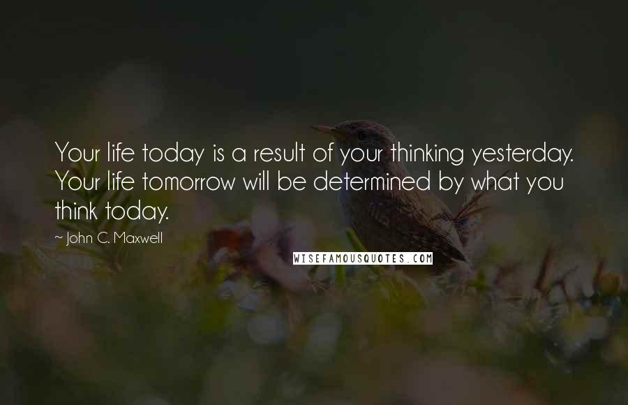 John C. Maxwell quotes: Your life today is a result of your thinking yesterday. Your life tomorrow will be determined by what you think today.
