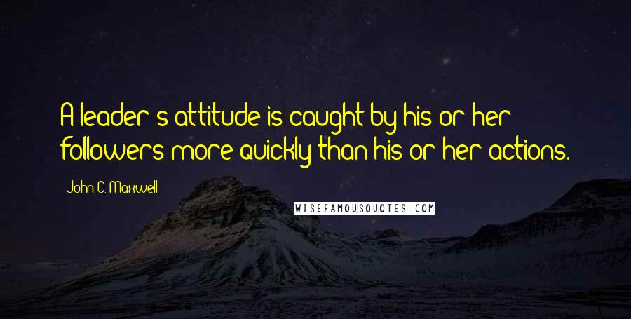 John C. Maxwell quotes: A leader's attitude is caught by his or her followers more quickly than his or her actions.