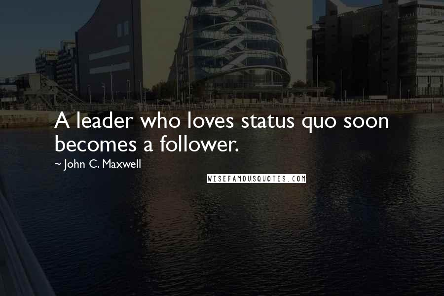 John C. Maxwell quotes: A leader who loves status quo soon becomes a follower.