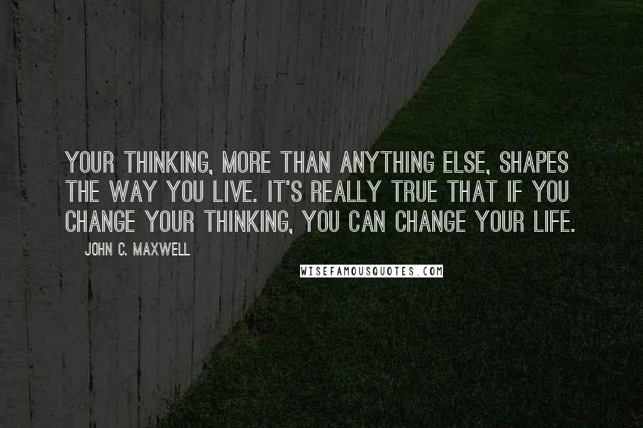 John C. Maxwell quotes: Your thinking, more than anything else, shapes the way you live. It's really true that if you change your thinking, you can change your life.