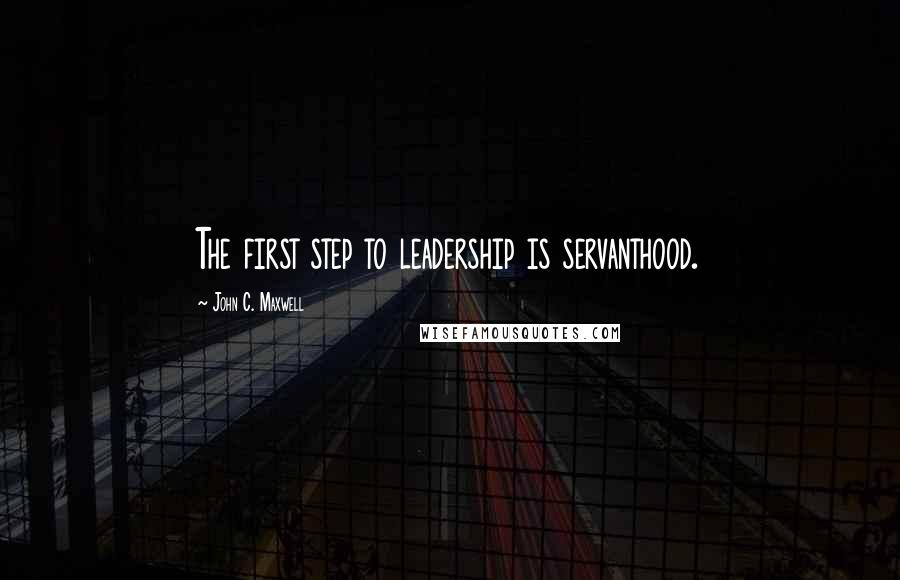 John C. Maxwell quotes: The first step to leadership is servanthood.