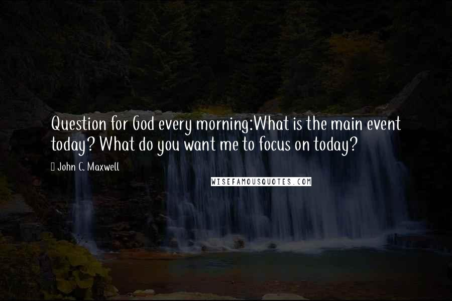 John C. Maxwell quotes: Question for God every morning:What is the main event today? What do you want me to focus on today?