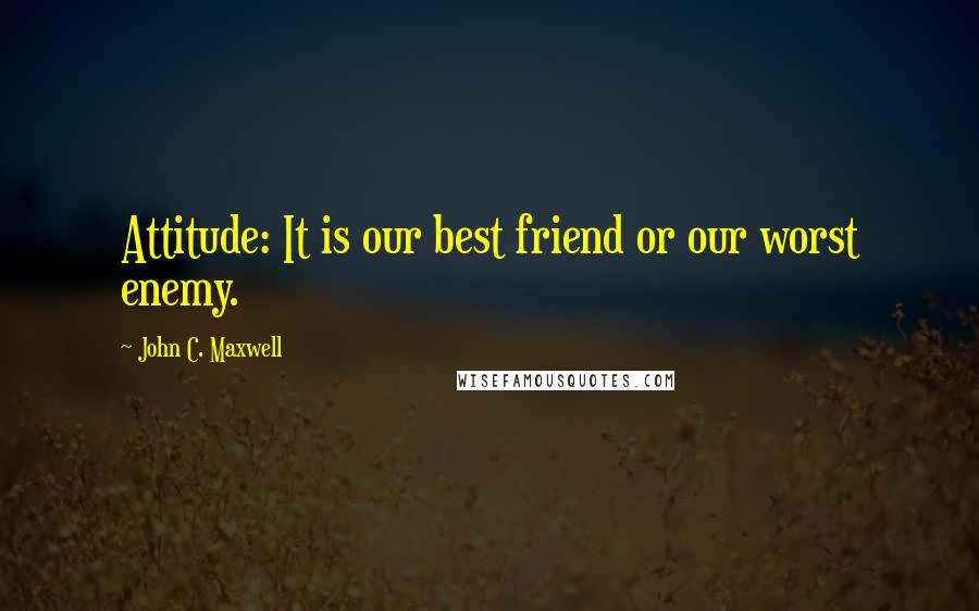 John C. Maxwell quotes: Attitude: It is our best friend or our worst enemy.