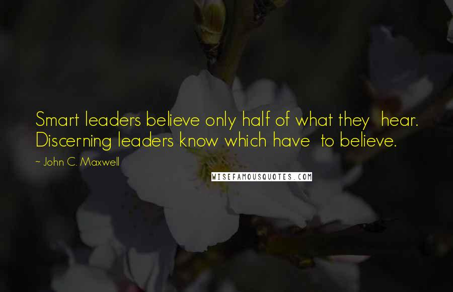 John C. Maxwell quotes: Smart leaders believe only half of what they hear. Discerning leaders know which have to believe.