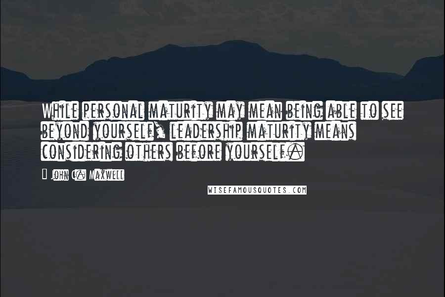 John C. Maxwell quotes: While personal maturity may mean being able to see beyond yourself, leadership maturity means considering others before yourself.