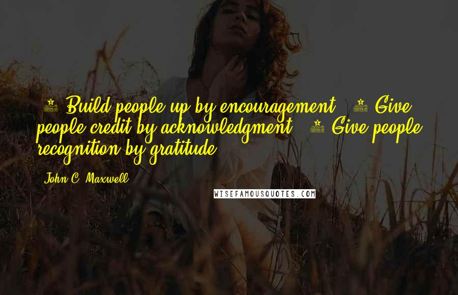 John C. Maxwell quotes: #1 Build people up by encouragement. #2 Give people credit by acknowledgment. #3 Give people recognition by gratitude.