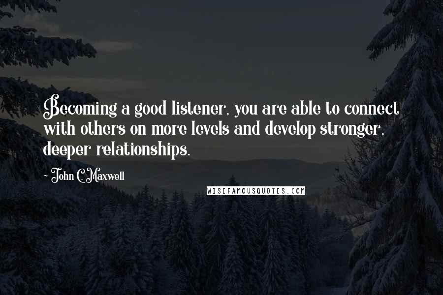 John C. Maxwell quotes: Becoming a good listener, you are able to connect with others on more levels and develop stronger, deeper relationships.