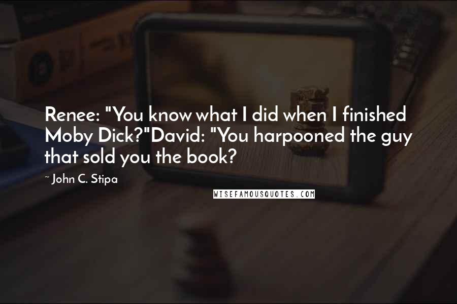 "John C. Stipa quotes: Renee: ""You know what I did when I finished Moby Dick?""David: ""You harpooned the guy that sold you the book?"