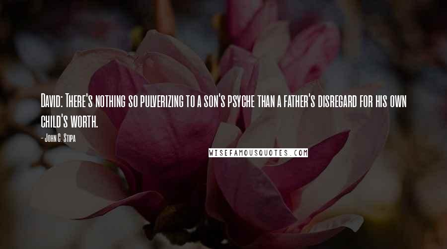 John C. Stipa quotes: David: There's nothing so pulverizing to a son's psyche than a father's disregard for his own child's worth.
