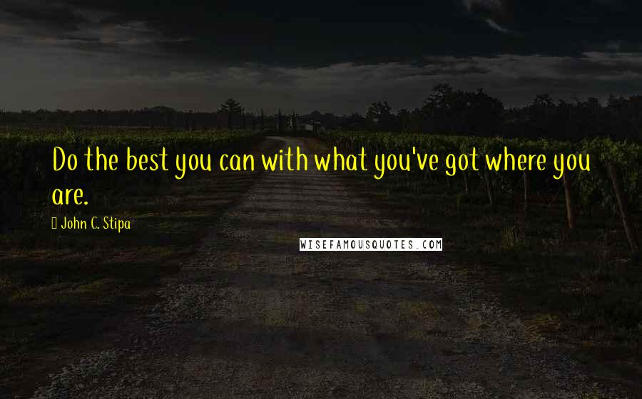 John C. Stipa quotes: Do the best you can with what you've got where you are.