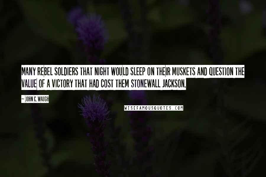 John C. Waugh quotes: Many rebel soldiers that night would sleep on their muskets and question the value of a victory that had cost them Stonewall Jackson.