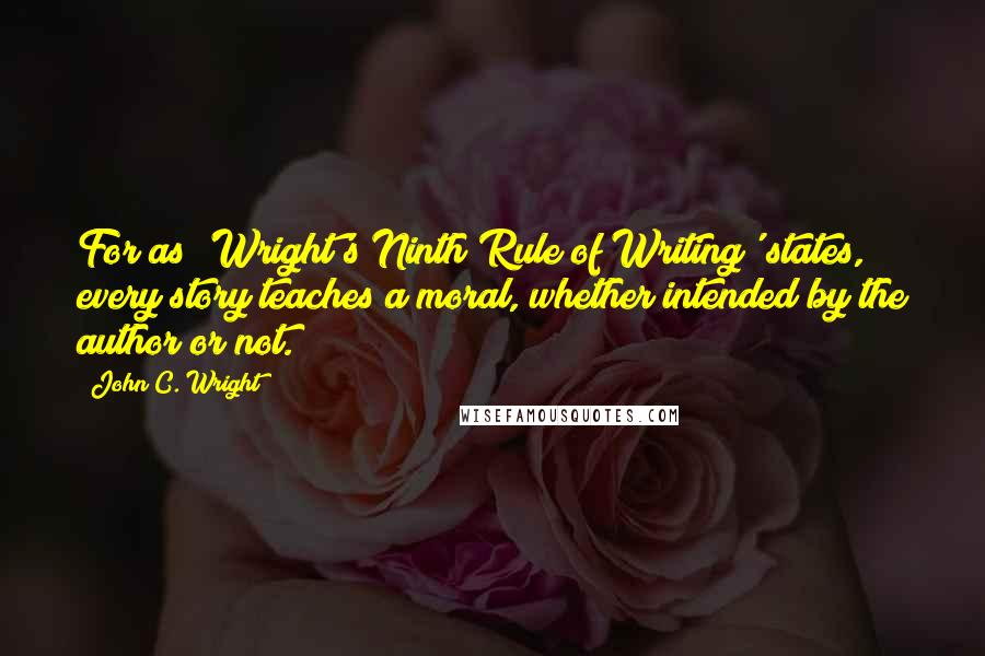 John C. Wright quotes: For as 'Wright's Ninth Rule of Writing' states, every story teaches a moral, whether intended by the author or not.