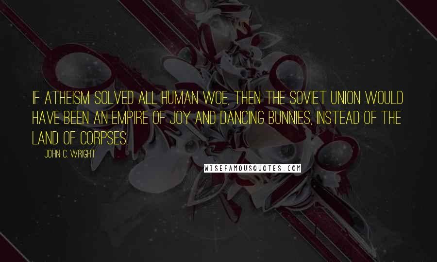 John C. Wright quotes: If atheism solved all human woe, then the Soviet Union would have been an empire of joy and dancing bunnies, instead of the land of corpses.