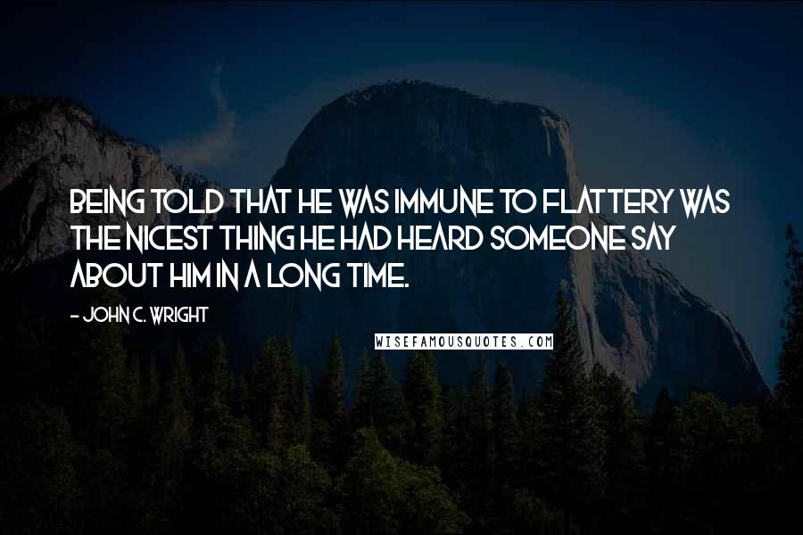 John C. Wright quotes: Being told that he was immune to flattery was the nicest thing he had heard someone say about him in a long time.