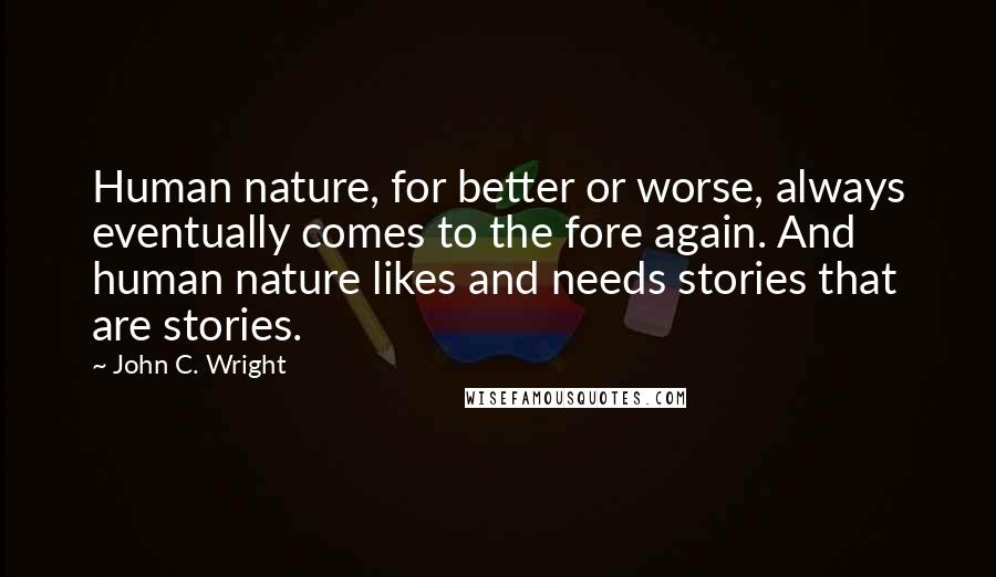 John C. Wright quotes: Human nature, for better or worse, always eventually comes to the fore again. And human nature likes and needs stories that are stories.