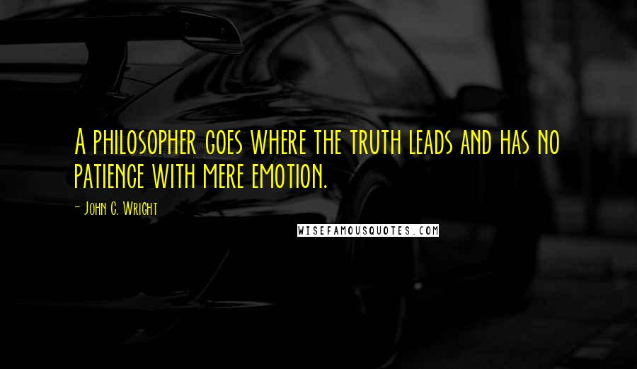 John C. Wright quotes: A philosopher goes where the truth leads and has no patience with mere emotion.