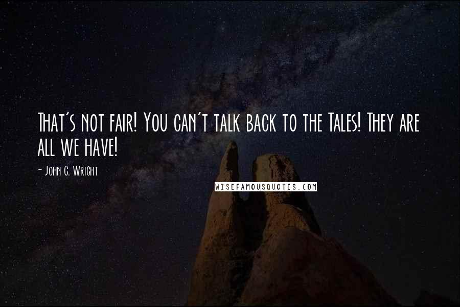 John C. Wright quotes: That's not fair! You can't talk back to the Tales! They are all we have!
