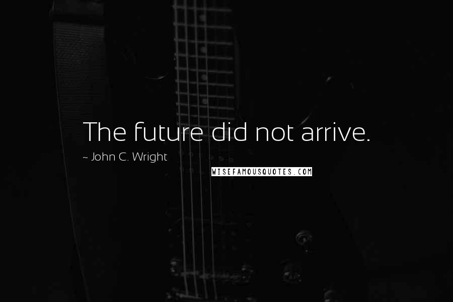 John C. Wright quotes: The future did not arrive.