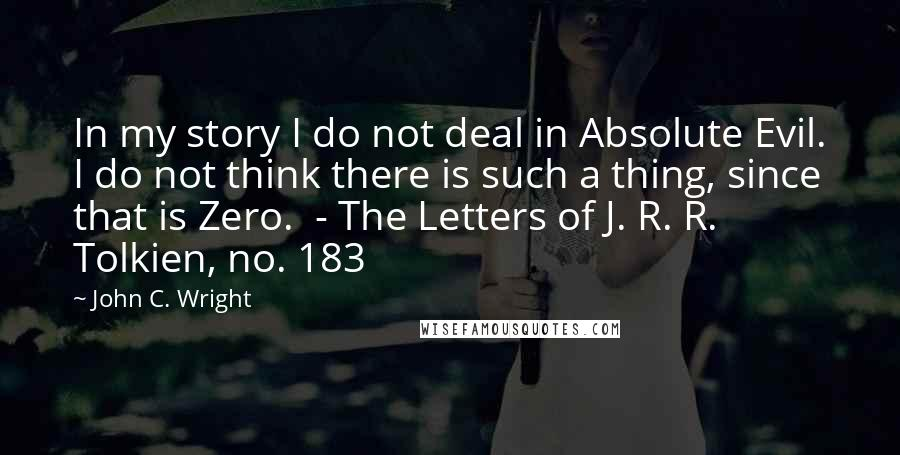 John C. Wright quotes: In my story I do not deal in Absolute Evil. I do not think there is such a thing, since that is Zero. - The Letters of J. R. R.