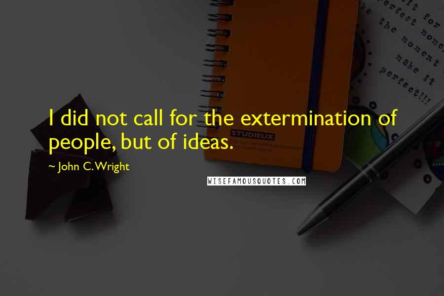 John C. Wright quotes: I did not call for the extermination of people, but of ideas.